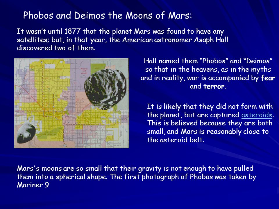 Phobos and Deimos the Moons of Mars: It wasn't until 1877 that the planet Mars was found to have any satellites; but, in that year, the American astro