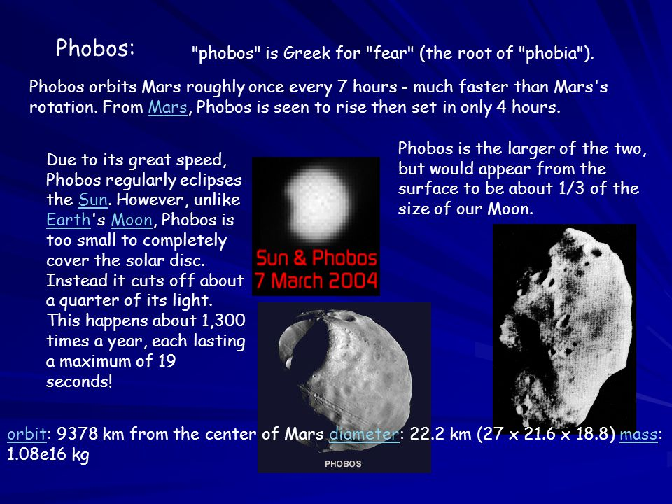 Phobos: Phobos orbits Mars roughly once every 7 hours - much faster than Mars s rotation.