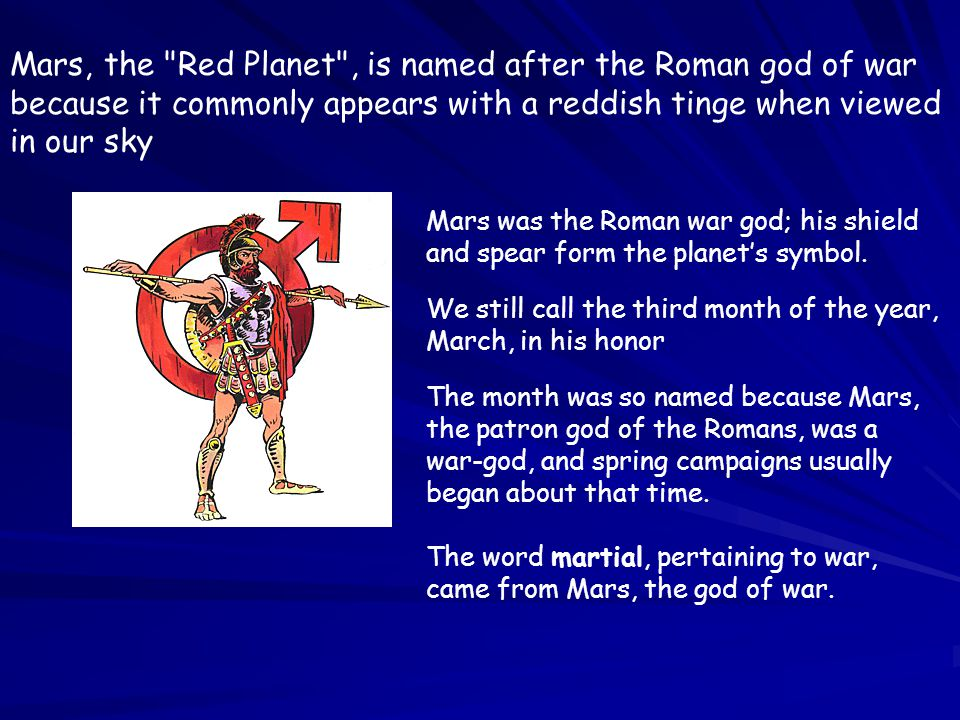 Mars, the Red Planet , is named after the Roman god of war because it commonly appears with a reddish tinge when viewed in our sky Mars was the Roman war god; his shield and spear form the planet's symbol.