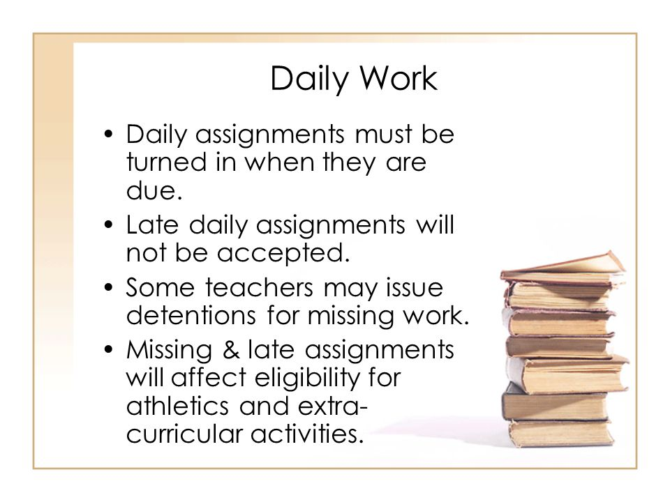 Daily Work Daily assignments must be turned in when they are due.