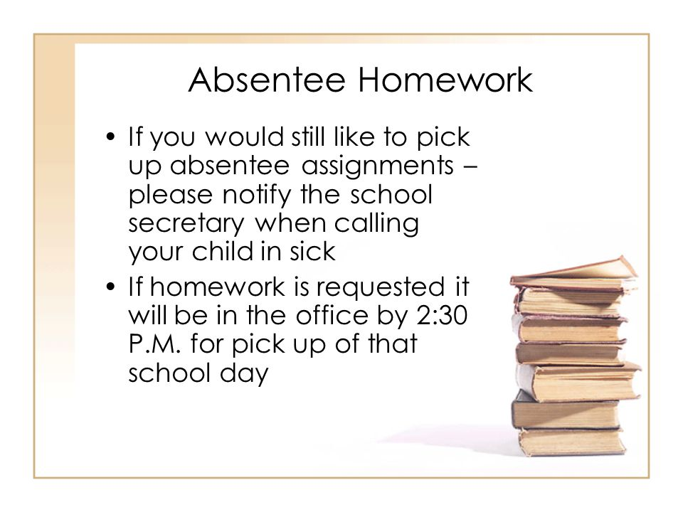 Absentee Homework If you would still like to pick up absentee assignments – please notify the school secretary when calling your child in sick If homework is requested it will be in the office by 2:30 P.M.