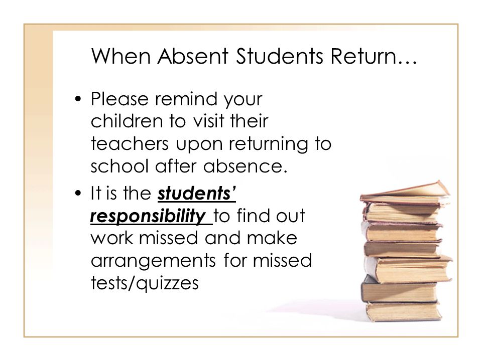 When Absent Students Return… Please remind your children to visit their teachers upon returning to school after absence.