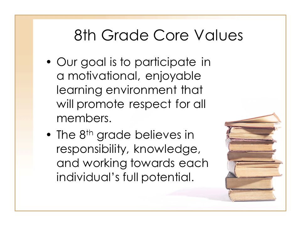 8th Grade Core Values Our goal is to participate in a motivational, enjoyable learning environment that will promote respect for all members.