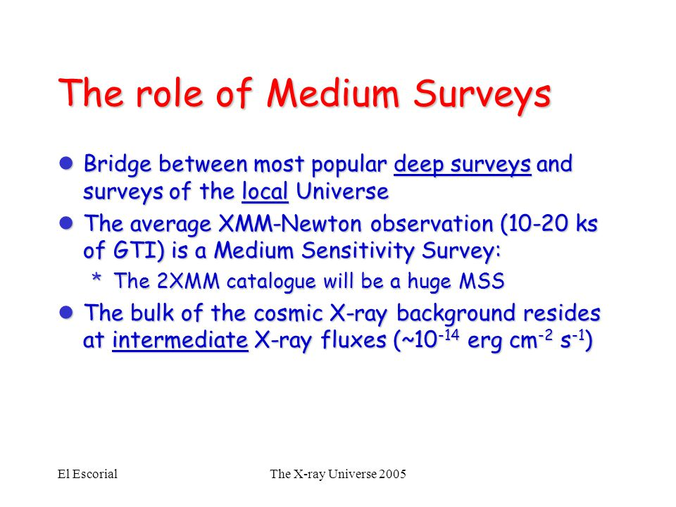 El EscorialThe X-ray Universe 2005 The role of Medium Surveys lBridge between most popular deep surveys and surveys of the local Universe lThe average XMM-Newton observation (10-20 ks of GTI) is a Medium Sensitivity Survey: *The 2XMM catalogue will be a huge MSS lThe bulk of the cosmic X-ray background resides at intermediate X-ray fluxes (~10 -14 erg cm -2 s -1 )