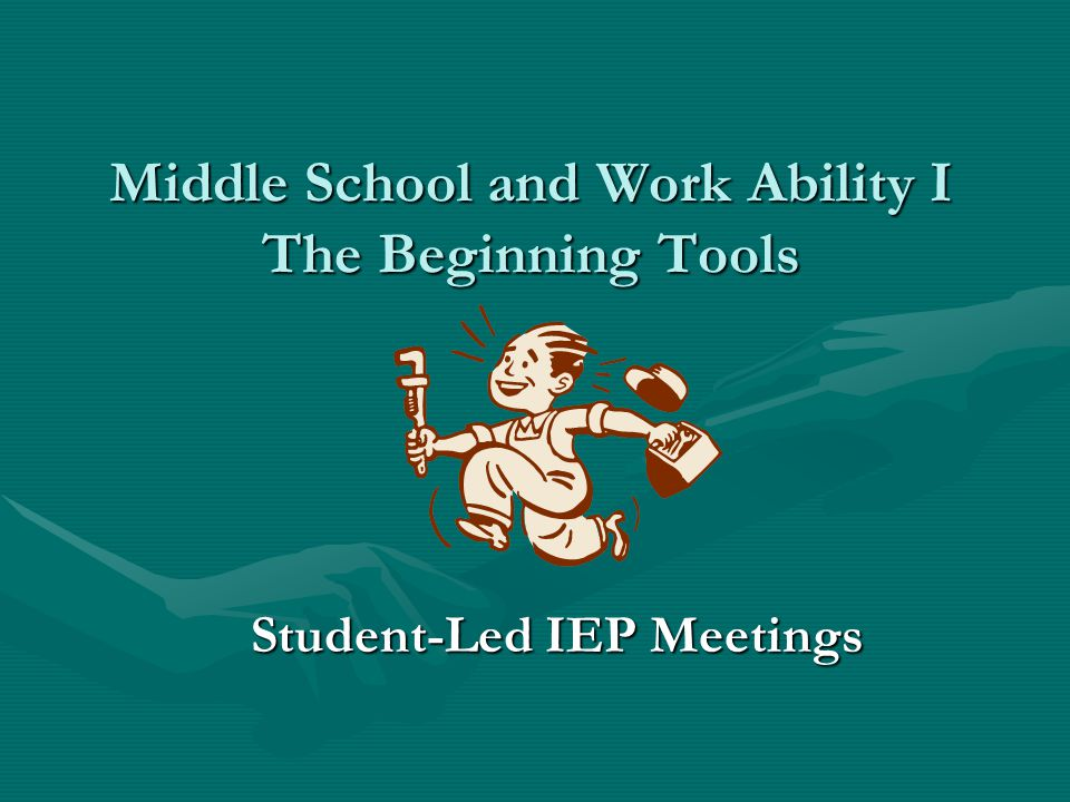 Middle School and Work Ability I The Beginning Tools Student-Led IEP Meetings
