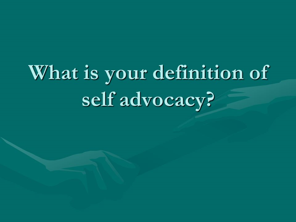 What is your definition of self advocacy