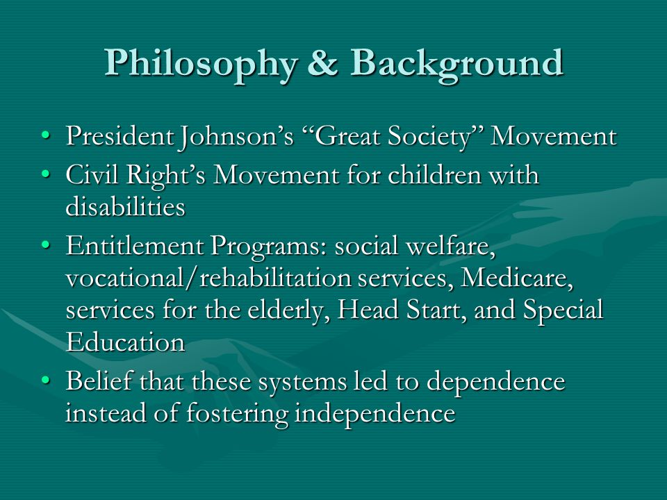 Philosophy & Background President Johnson's Great Society MovementPresident Johnson's Great Society Movement Civil Right's Movement for children with disabilitiesCivil Right's Movement for children with disabilities Entitlement Programs: social welfare, vocational/rehabilitation services, Medicare, services for the elderly, Head Start, and Special EducationEntitlement Programs: social welfare, vocational/rehabilitation services, Medicare, services for the elderly, Head Start, and Special Education Belief that these systems led to dependence instead of fostering independenceBelief that these systems led to dependence instead of fostering independence