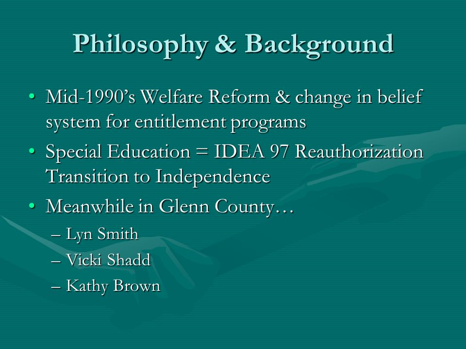 Philosophy & Background Mid-1990's Welfare Reform & change in belief system for entitlement programsMid-1990's Welfare Reform & change in belief system for entitlement programs Special Education = IDEA 97 Reauthorization Transition to IndependenceSpecial Education = IDEA 97 Reauthorization Transition to Independence Meanwhile in Glenn County…Meanwhile in Glenn County… –Lyn Smith –Vicki Shadd –Kathy Brown