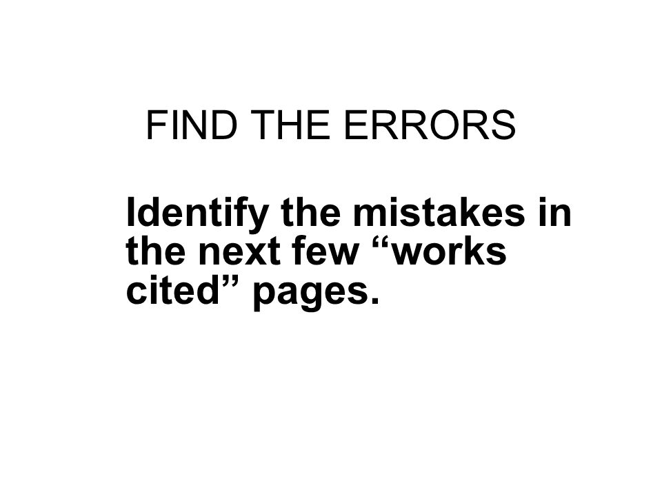 """FIND THE ERRORS Identify the mistakes in the next few """"works cited"""" pages."""