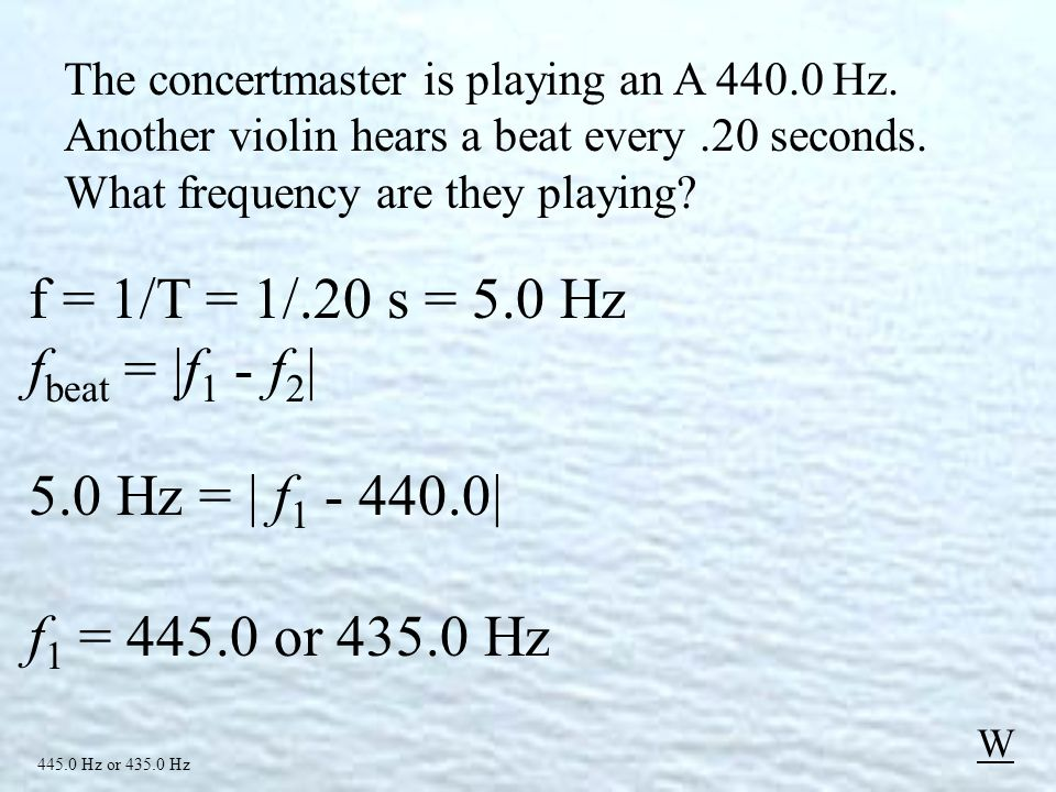 f = 1/T = 1/.20 s = 5.0 Hz f beat = |f 1 - f 2 | 5.0 Hz = | f 1 - 440.0| f 1 = 445.0 or 435.0 Hz 445.0 Hz or 435.0 Hz W The concertmaster is playing an A 440.0 Hz.