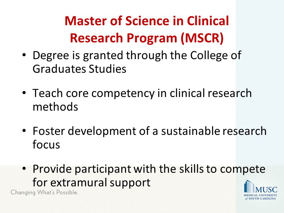 Degree is granted through the College of Graduates Studies Teach core competency in clinical research methods Foster development of a sustainable research focus Provide participant with the skills to compete for extramural support Master of Science in Clinical Research Program (MSCR)