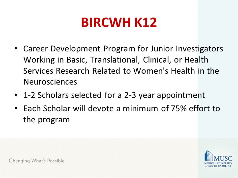 BIRCWH K12 Career Development Program for Junior Investigators Working in Basic, Translational, Clinical, or Health Services Research Related to Women s Health in the Neurosciences 1-2 Scholars selected for a 2-3 year appointment Each Scholar will devote a minimum of 75% effort to the program