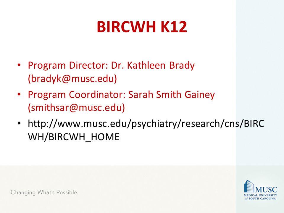 BIRCWH K12 Program Director: Dr. Kathleen Brady (bradyk@musc.edu) Program Coordinator: Sarah Smith Gainey (smithsar@musc.edu) http://www.musc.edu/psyc