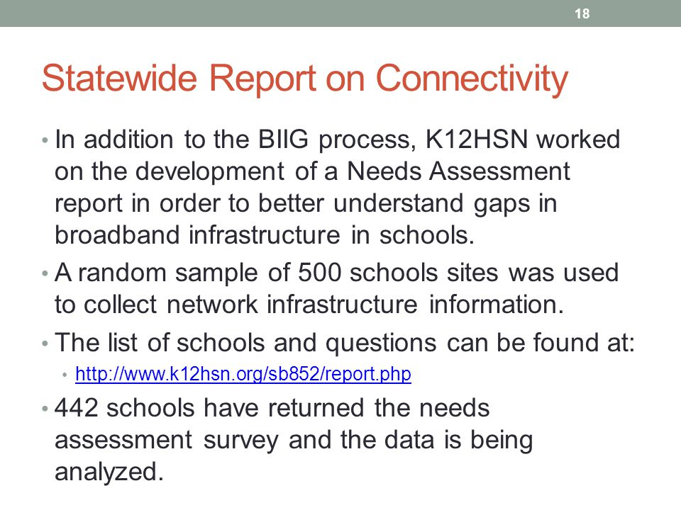 Statewide Report on Connectivity In addition to the BIIG process, K12HSN worked on the development of a Needs Assessment report in order to better understand gaps in broadband infrastructure in schools.