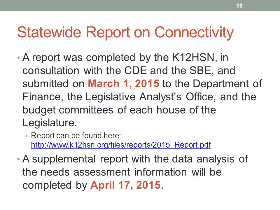 Statewide Report on Connectivity A report was completed by the K12HSN, in consultation with the CDE and the SBE, and submitted on March 1, 2015 to the Department of Finance, the Legislative Analyst's Office, and the budget committees of each house of the Legislature.