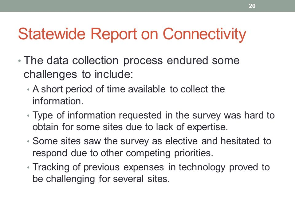 Statewide Report on Connectivity The data collection process endured some challenges to include: A short period of time available to collect the information.
