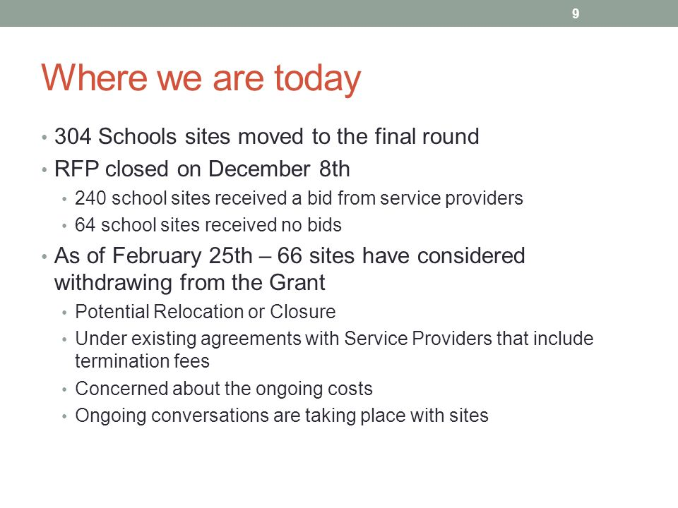 Where we are today 304 Schools sites moved to the final round RFP closed on December 8th 240 school sites received a bid from service providers 64 school sites received no bids As of February 25th – 66 sites have considered withdrawing from the Grant Potential Relocation or Closure Under existing agreements with Service Providers that include termination fees Concerned about the ongoing costs Ongoing conversations are taking place with sites 9