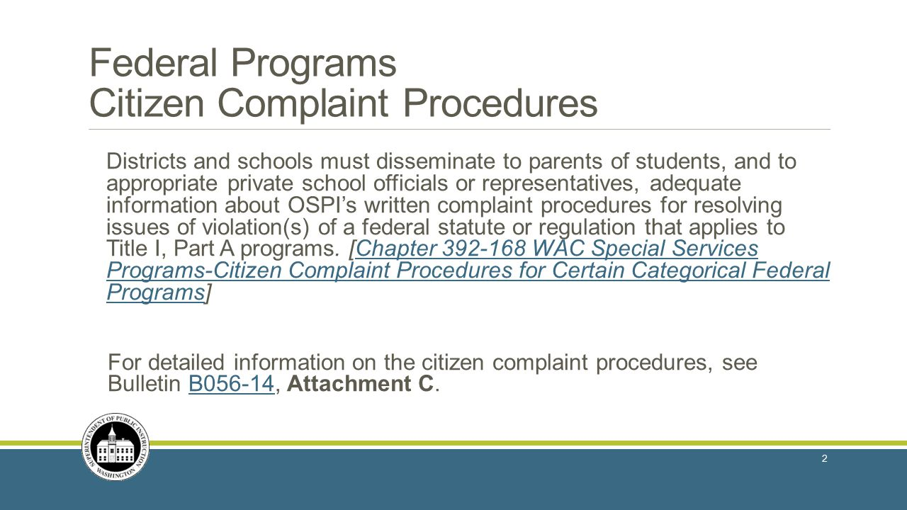 Federal Programs Citizen Complaint Procedures Districts and schools must disseminate to parents of students, and to appropriate private school officials or representatives, adequate information about OSPI's written complaint procedures for resolving issues of violation(s) of a federal statute or regulation that applies to Title I, Part A programs.