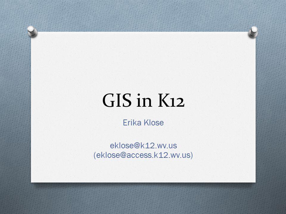 GIS in K12 Erika Klose eklose@k12.wv.us (eklose@access.k12.wv.us)