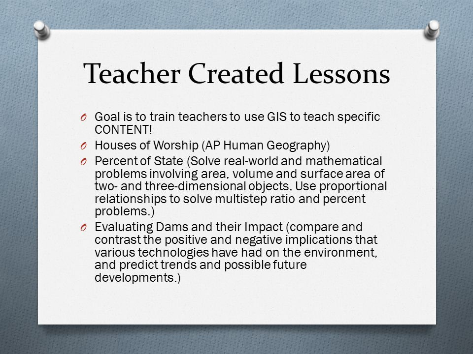 Teacher Created Lessons O Goal is to train teachers to use GIS to teach specific CONTENT.
