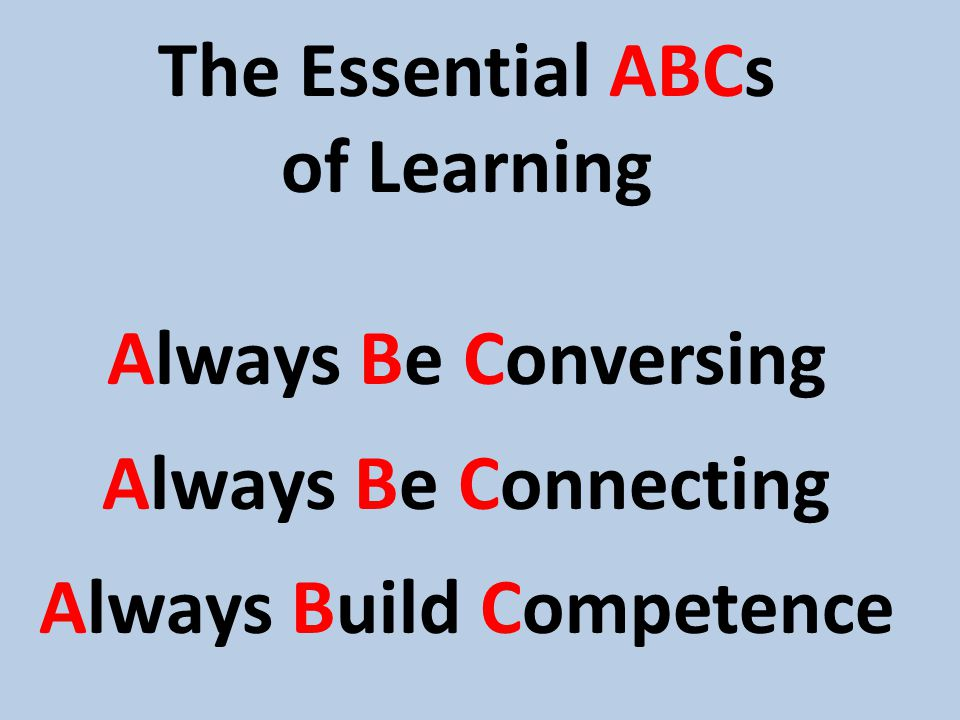 The Essential ABCs of Learning Always Be Conversing Always Be Connecting Always Build Competence