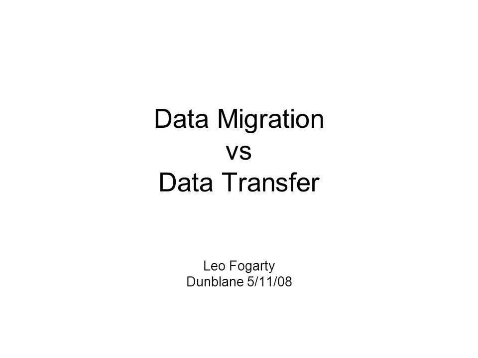 Data Migration vs Data Transfer Leo Fogarty Dunblane 5/11/08