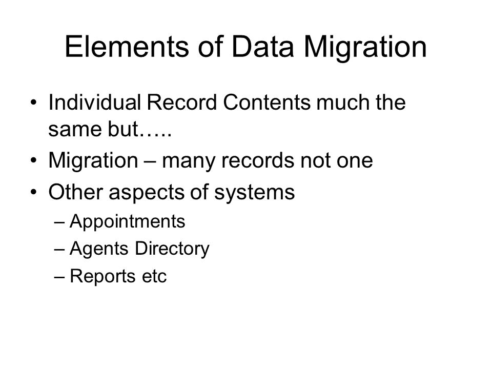 Elements of Data Migration Individual Record Contents much the same but….. Migration – many records not one Other aspects of systems –Appointments –Ag