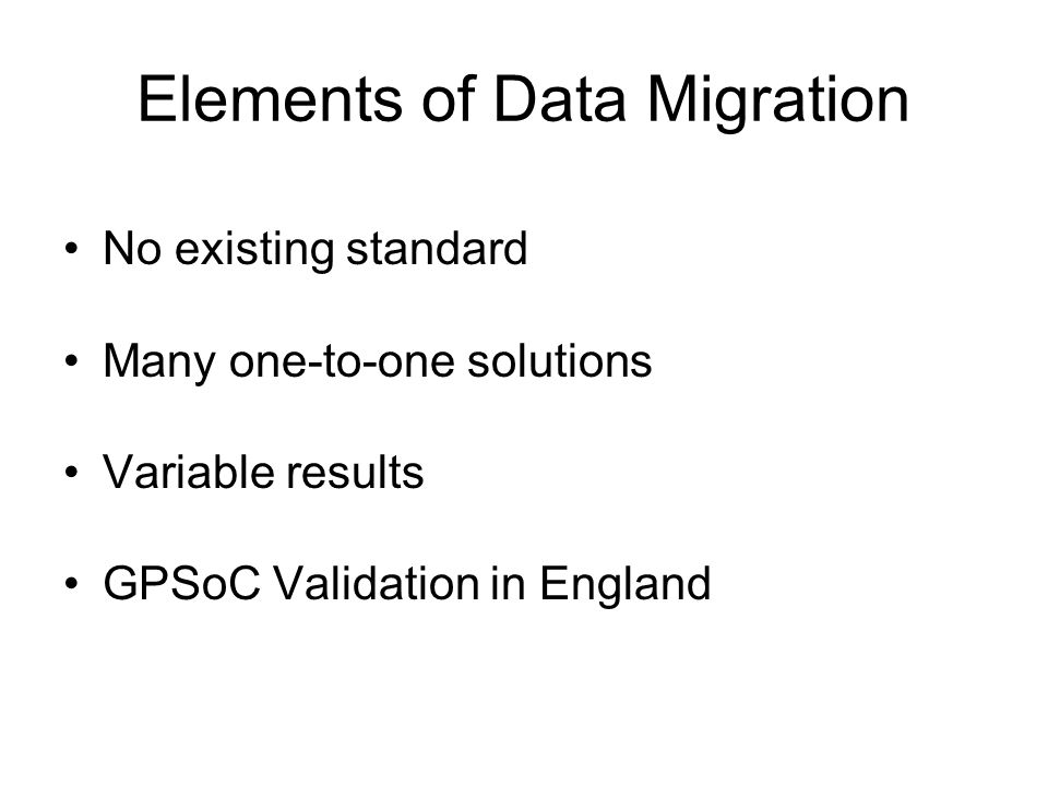 Elements of Data Migration No existing standard Many one-to-one solutions Variable results GPSoC Validation in England