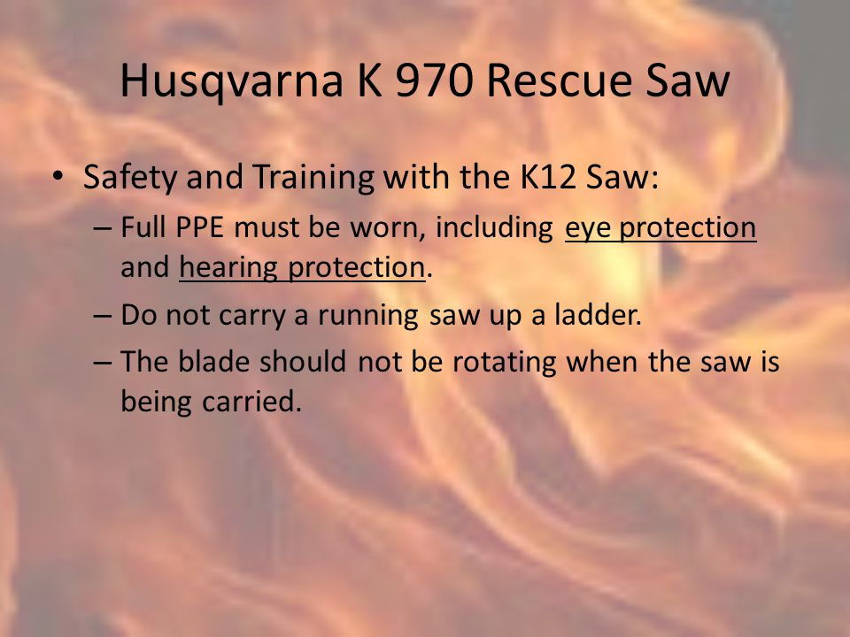 Husqvarna K 970 Rescue Saw Safety and Training with the K12 Saw: – Full PPE must be worn, including eye protection and hearing protection.
