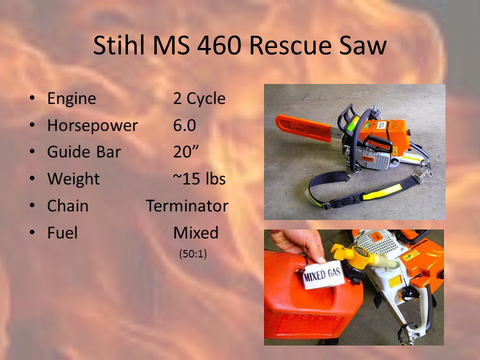 Stihl MS 460 Rescue Saw Engine2 Cycle Horsepower6.0 Guide Bar20 Weight~15 lbs Chain Terminator FuelMixed (50:1)