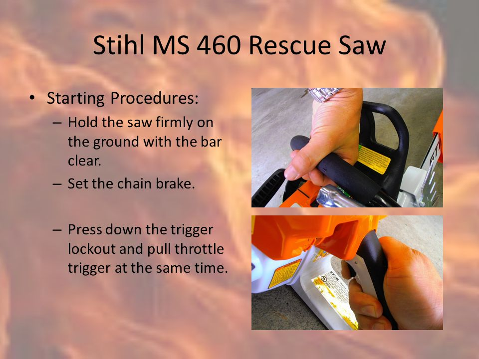 Stihl MS 460 Rescue Saw Starting Procedures: – Hold the saw firmly on the ground with the bar clear.