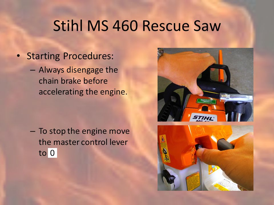 Stihl MS 460 Rescue Saw Starting Procedures: – Always disengage the chain brake before accelerating the engine.