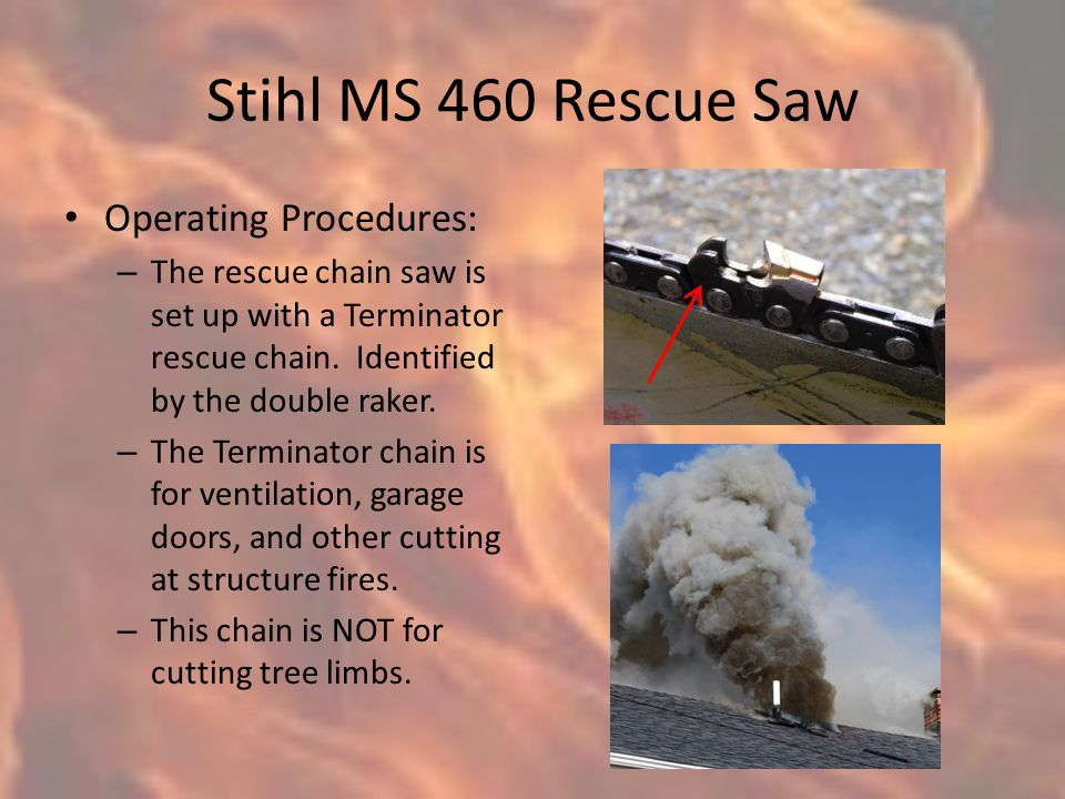 Stihl MS 460 Rescue Saw Operating Procedures: – The rescue chain saw is set up with a Terminator rescue chain.