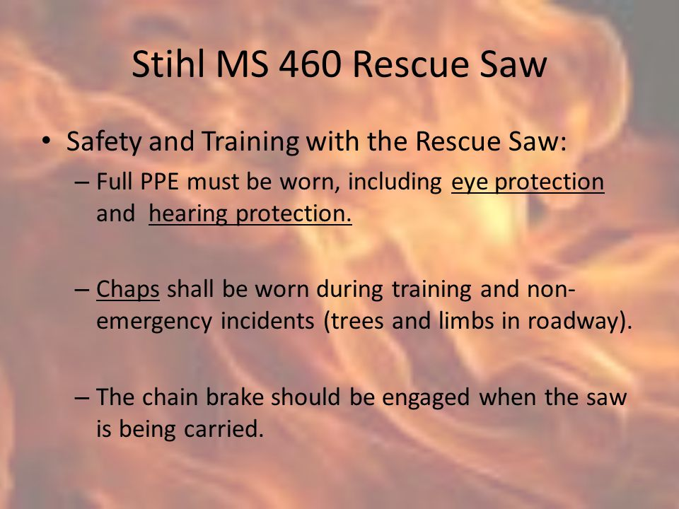 Stihl MS 460 Rescue Saw Safety and Training with the Rescue Saw: – Full PPE must be worn, including eye protection and hearing protection.