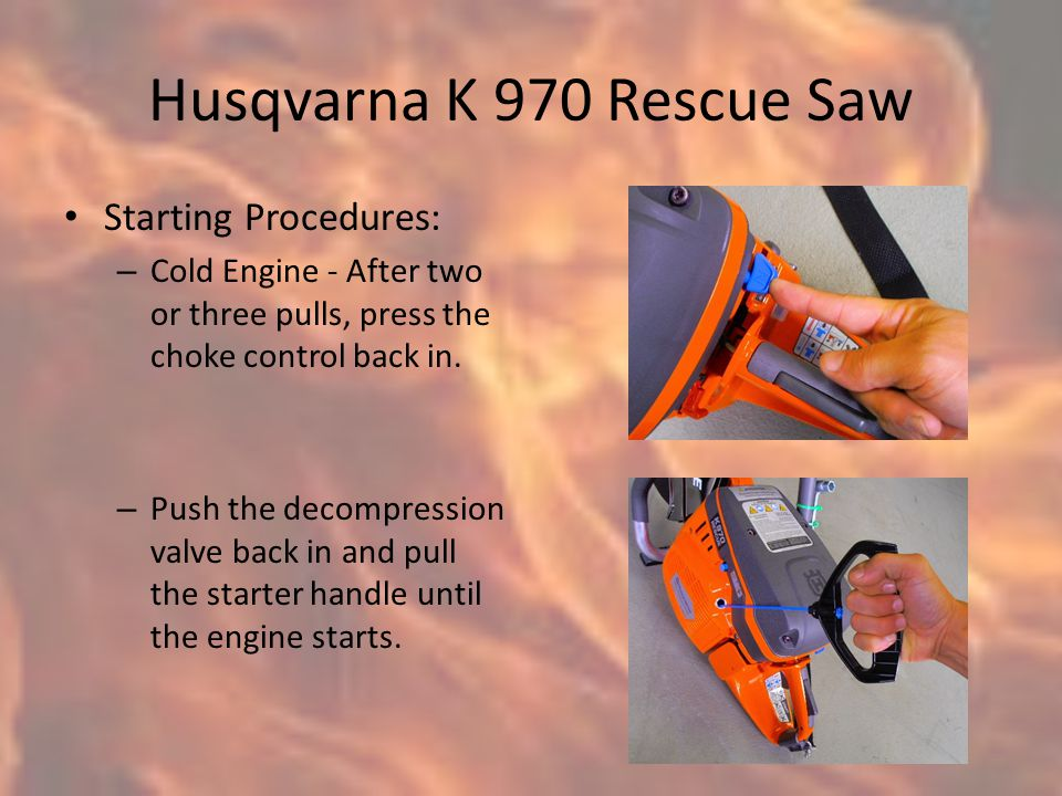 Husqvarna K 970 Rescue Saw Starting Procedures: – Cold Engine - After two or three pulls, press the choke control back in.