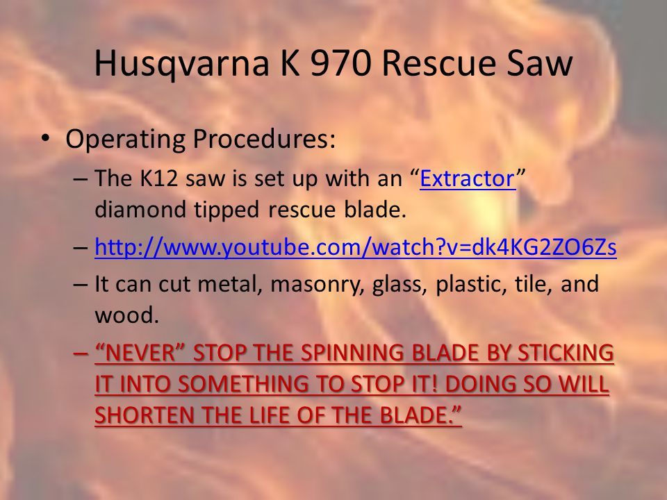 Husqvarna K 970 Rescue Saw Operating Procedures: – The K12 saw is set up with an Extractor diamond tipped rescue blade.Extractor – http://www.youtube.com/watch?v=dk4KG2ZO6Zs http://www.youtube.com/watch?v=dk4KG2ZO6Zs – It can cut metal, masonry, glass, plastic, tile, and wood.