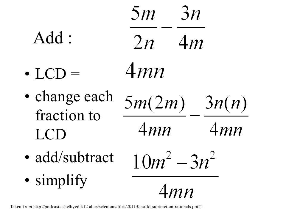 Add : LCD = change each fraction to LCD add/subtract simplify Taken from http://podcasts.shelbyed.k12.al.us/sclemons/files/2011/05/add-subtraction-rationals.ppt#1