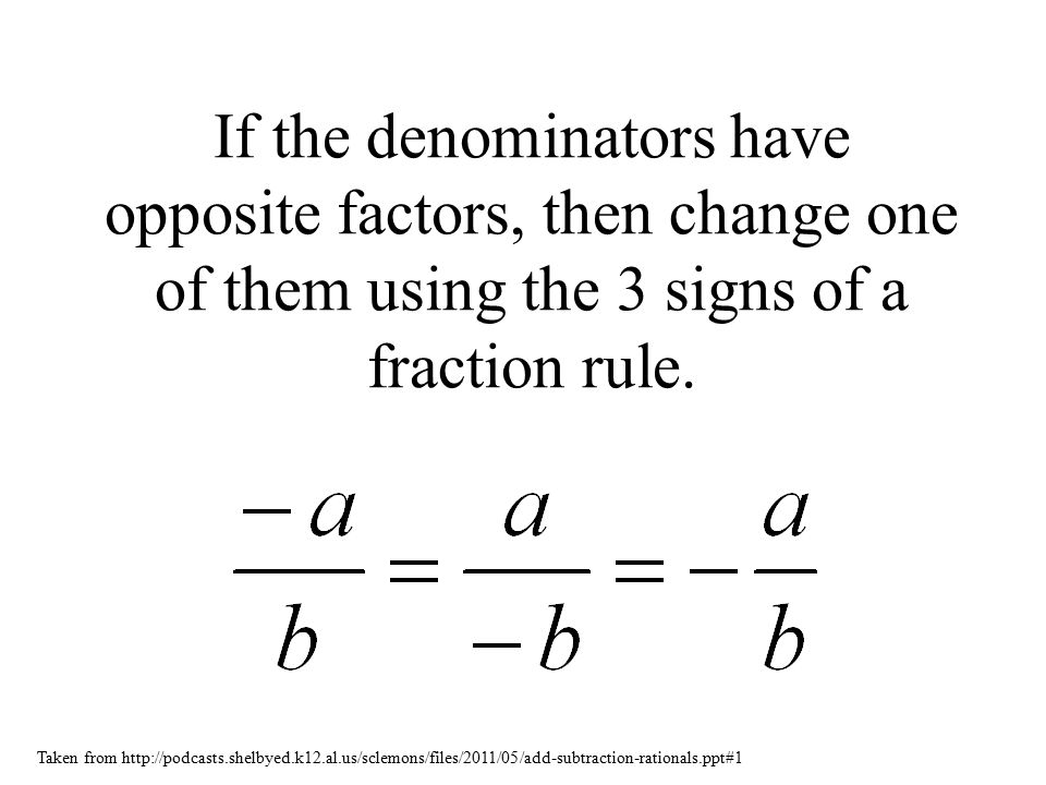 If the denominators have opposite factors, then change one of them using the 3 signs of a fraction rule.