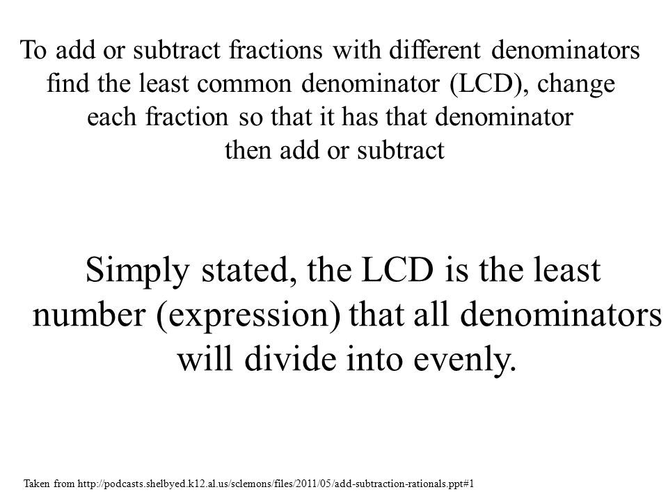 To add or subtract fractions with different denominators find the least common denominator (LCD), change each fraction so that it has that denominator then add or subtract Simply stated, the LCD is the least number (expression) that all denominators will divide into evenly.