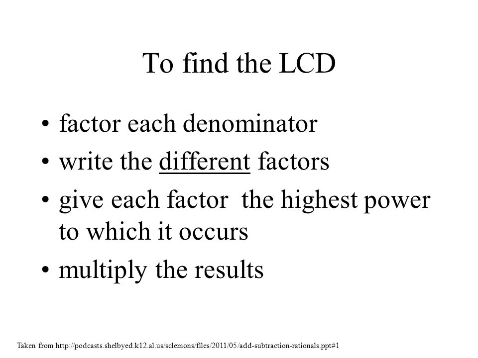 To find the LCD factor each denominator write the different factors give each factor the highest power to which it occurs multiply the results Taken from http://podcasts.shelbyed.k12.al.us/sclemons/files/2011/05/add-subtraction-rationals.ppt#1