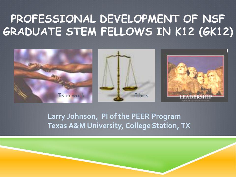 PROFESSIONAL DEVELOPMENT OF NSF GRADUATE STEM FELLOWS IN K12 (GK12) Larry Johnson, PI of the PEER Program Texas A&M University, College Station, TX Te
