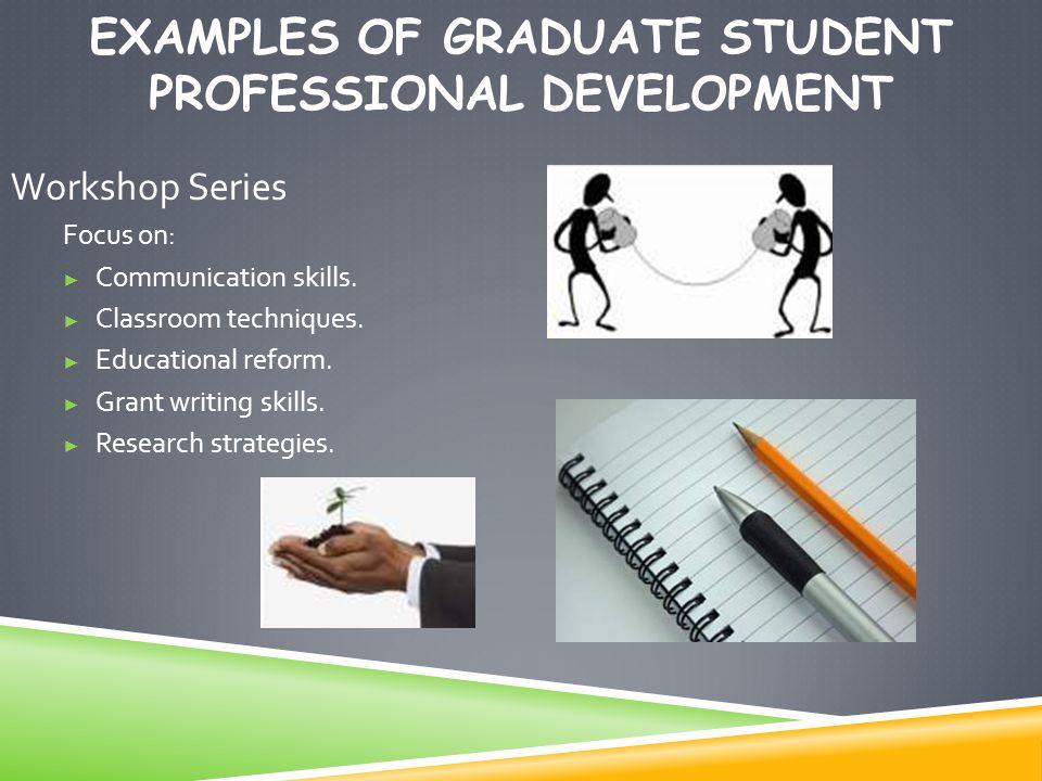 EXAMPLES OF GRADUATE STUDENT PROFESSIONAL DEVELOPMENT Workshop Series Focus on: ► Communication skills. ► Classroom techniques. ► Educational reform.