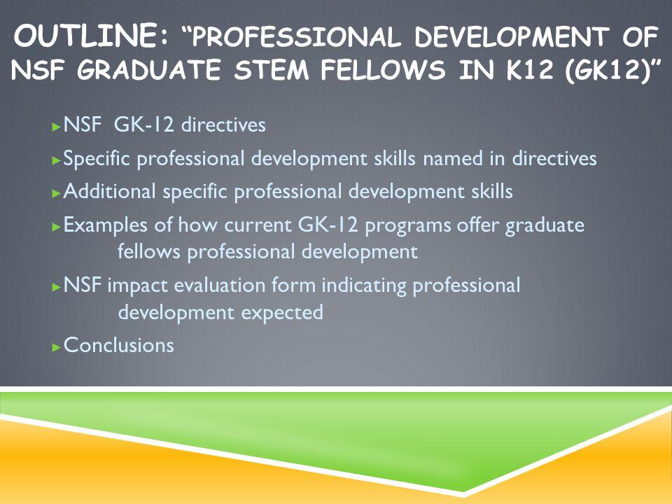 """OUTLINE: """"PROFESSIONAL DEVELOPMENT OF NSF GRADUATE STEM FELLOWS IN K12 (GK12)"""" ► NSF GK-12 directives ► Specific professional development skills named"""