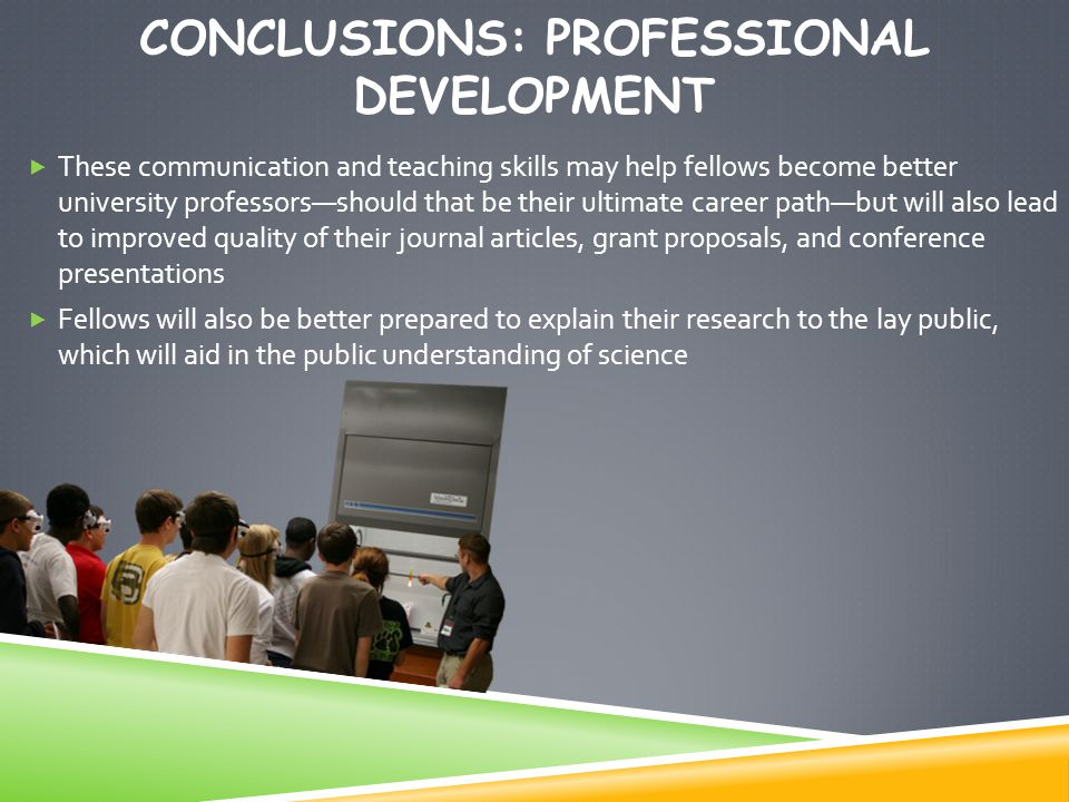 CONCLUSIONS: PROFESSIONAL DEVELOPMENT  These communication and teaching skills may help fellows become better university professors—should that be their ultimate career path—but will also lead to improved quality of their journal articles, grant proposals, and conference presentations  Fellows will also be better prepared to explain their research to the lay public, which will aid in the public understanding of science