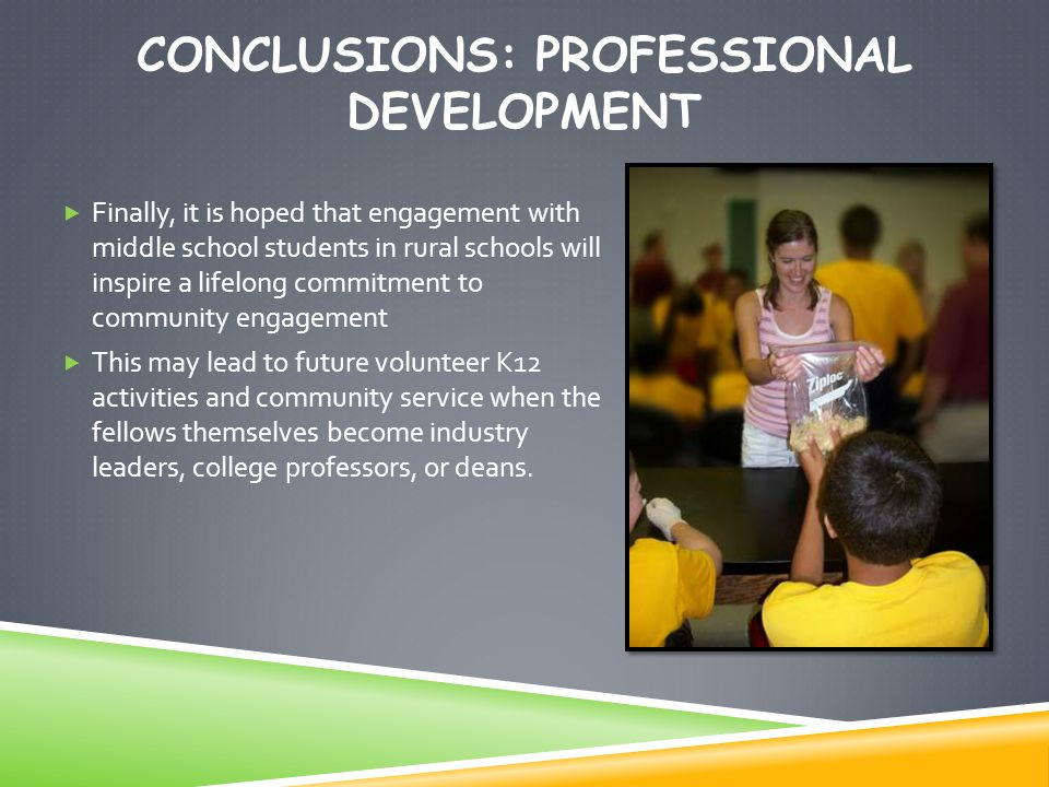 CONCLUSIONS: PROFESSIONAL DEVELOPMENT  Finally, it is hoped that engagement with middle school students in rural schools will inspire a lifelong commitment to community engagement  This may lead to future volunteer K12 activities and community service when the fellows themselves become industry leaders, college professors, or deans.