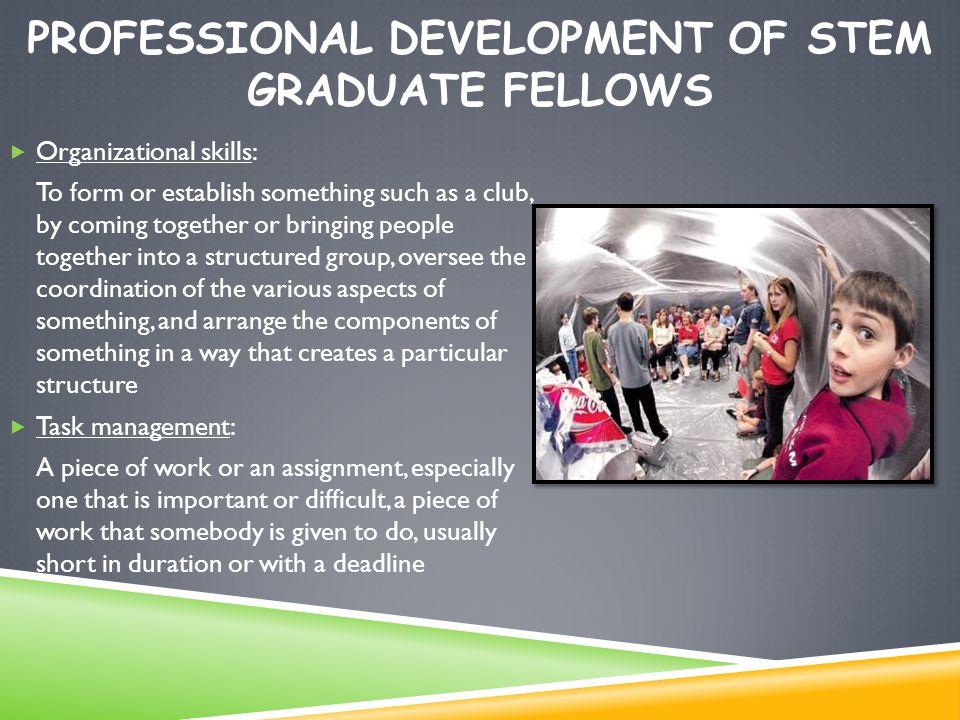 PROFESSIONAL DEVELOPMENT OF STEM GRADUATE FELLOWS  Organizational skills: To form or establish something such as a club, by coming together or bringi