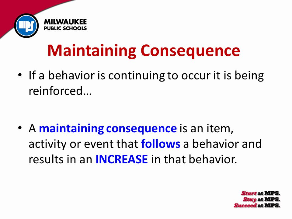 Maintaining Consequence If a behavior is continuing to occur it is being reinforced… A maintaining consequence is an item, activity or event that foll