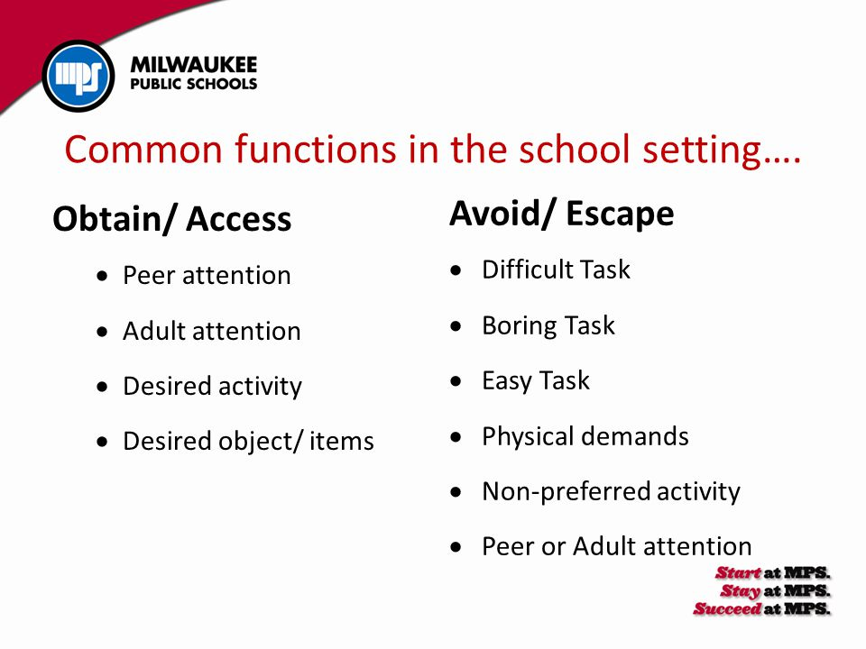 Common functions in the school setting…. Obtain/ Access  Peer attention  Adult attention  Desired activity  Desired object/ items Avoid/ Escape 