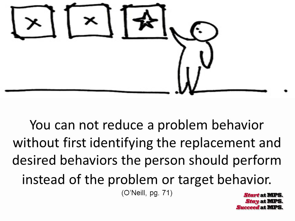 You can not reduce a problem behavior without first identifying the replacement and desired behaviors the person should perform instead of the problem