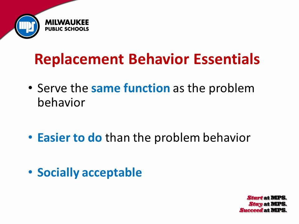Replacement Behavior Essentials Serve the same function as the problem behavior Easier to do than the problem behavior Socially acceptable